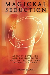 Magickal Seduction: Attract Love, Sex and Passion With Ancient Secrets and Words of Power - Damon Brand