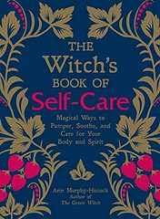 The Witch's Book of Self-Care: Magical Ways to Pamper, Soothe, and Care for Your Body and Spirit – Arin Murphy-Hiscock