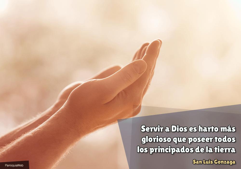 Servir a Dios es harto más glorioso que poseer todos los principados de la tierra - San Luis Gonzaga