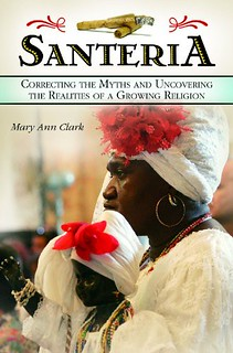 Santeria: Correcting the Myths and Uncovering the Realities of a Growing Religion -  Mary Ann Clark