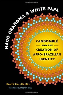 Nago Grandma and White Papa: Candomble and the Creation of Afro-Brazilian Identity - Beatriz Gois Dantas