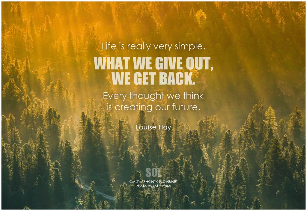 Louise Hay Life is really very simple. What we give out, we get back. Every thought we think is creating our future
