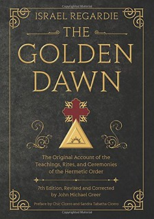 The Golden Dawn: The Original Account of the Teachings, Rites, and Ceremonies of the Hermetic Order Israel Regardie, John Michael Greer