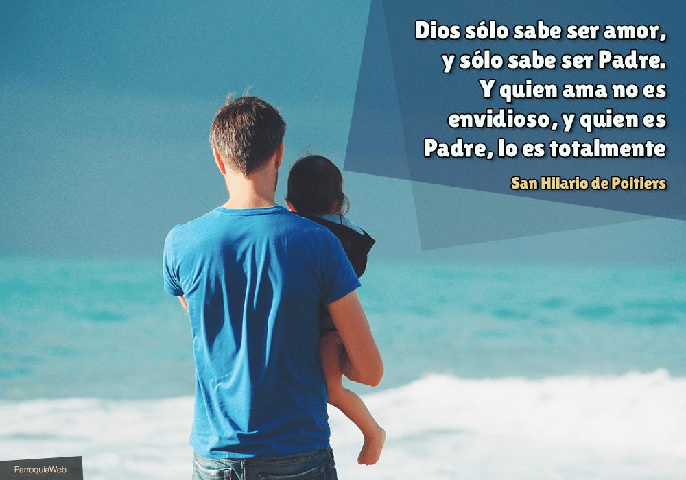Dios sólo sabe ser amor, y sólo sabe ser Padre. Y quien ama no es envidioso, y quien es Padre, lo es totalmente - San Hilario de Poitiers
