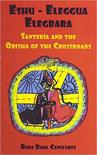 Eshu-Ellegua Elegbarra: Santeria and the Orisha of the Crossroads - Raul Cañizares