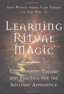 Learning Ritual Magic: Fundamental Theory and Practice for the Solitary Apprentice - John Michael Greer, Earl King Jr., Clare Vaughn