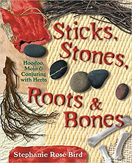 Sticks, Stones, Roots & Bones: Hoodoo, Mojo & Conjuring with Herbs - Stephanie Rose Bird