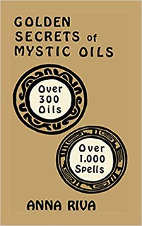 Golden Secrets of Mystic Oils: Over 300 Oils and 1000 Spells - Anna Riva