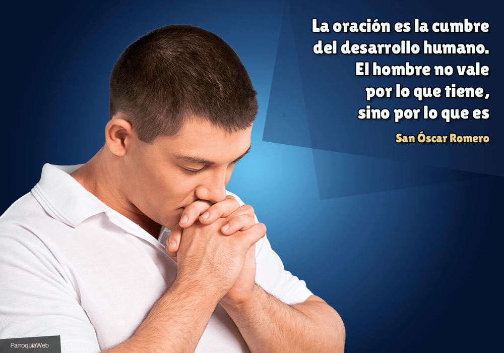 La oración es la cumbre del desarrollo humano. El hombre no vale por lo que tiene, sino por lo que es - San Óscar Romero