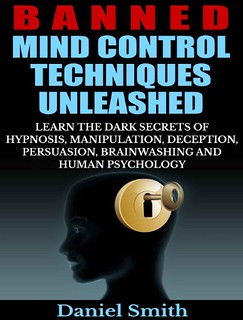 Banned Mind Control Techniques Unleashed: Learn The Dark Secrets Of Hypnosis, Manipulation, Deception, Persuasion, Brainwashing And Human Psychology - Daniel Smith