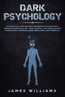 Dark Psychology: The Practical Uses and Best Defenses of Psychological Warfare in Everyday Life - James Williams