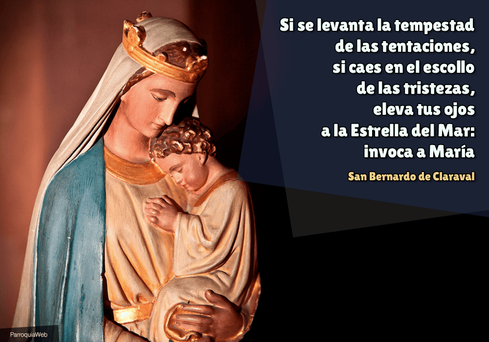 Si se levanta la tempestad de las tentaciones, si caes en el escollo de las tristezas, eleva tus ojos a la Estrella del Mar: invoca a María - San Bernardo de Claraval