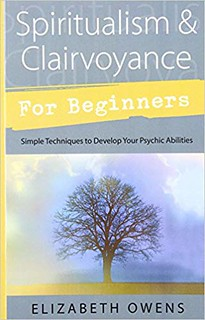 Spiritualism & Clairvoyance for Beginners: Simple Techniques to Develop Your Psychic Abilities - Elizabeth Owens
