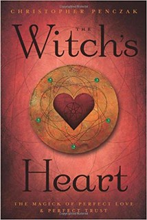 The Witch's Heart: The Magick of Perfect Love & Perfect Trust - Christopher Penczak