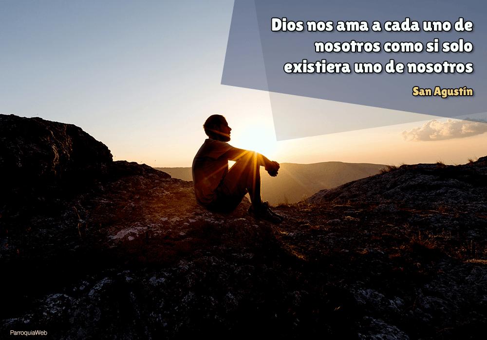 Dios nos ama a cada uno de nosotros como si solo existiera uno de nosotros - San Agustín
