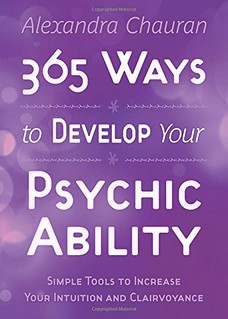 365 Ways to Develop Your Psychic Ability: Simple Tools to Increase Your Intuition & Clairvoyance - Chauran, Alexandra