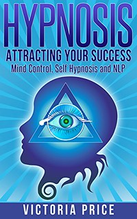 Hypnosis: Attracting Your Success- Mind Control, Self Hypnosis and NLP - Victoria Price