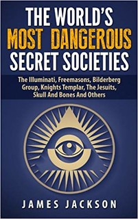 The World's Most Dangerous Secret Societies: The Illuminati, Freemasons, Bilderberg Group, Knights Templar, The Jesuits, Skull And Bones - James Jackson