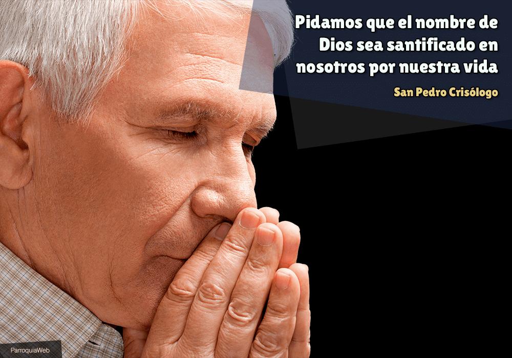 Pidamos que el nombre de Dios sea santificado en nosotros por nuestra vida - San Pedro Crisólogo