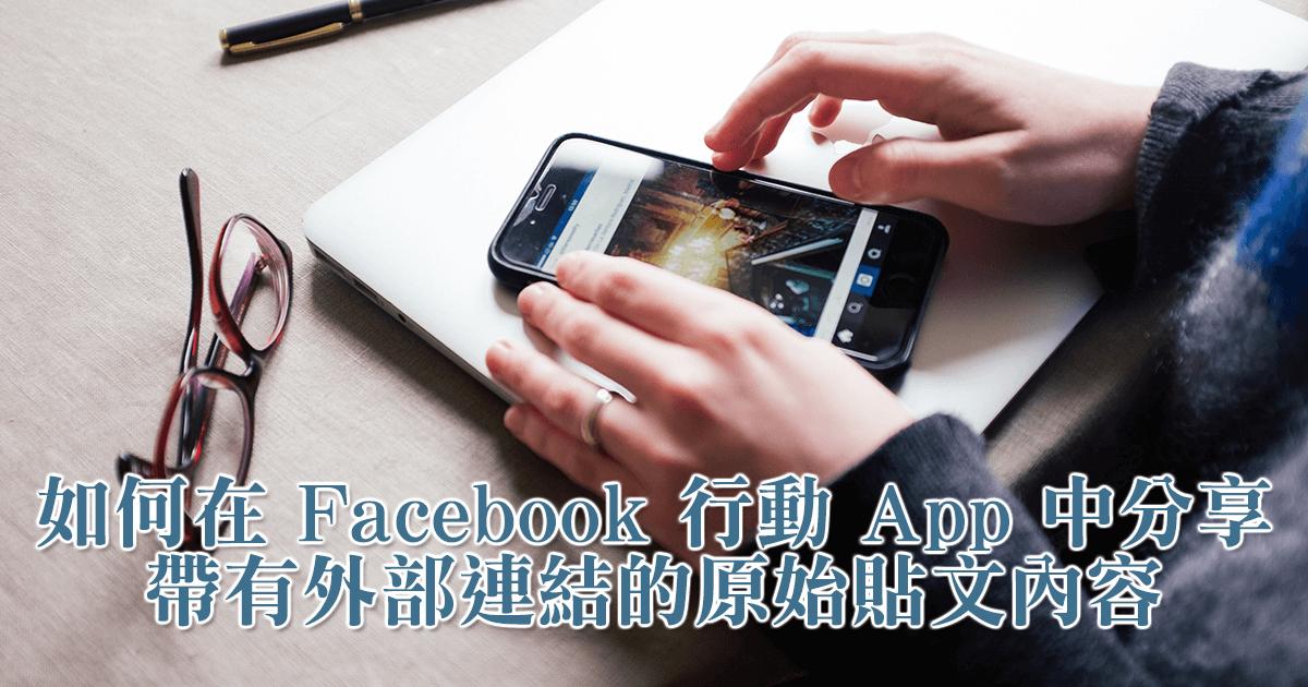 在 Facebook 行動 App 中無法分享原始貼文嗎?這一篇就是正確的解決方案