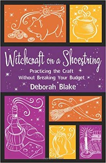Witchcraft on a Shoestring: Practicing the Craft Without Breaking Your Budget - Deborah Blake