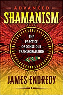 Advanced Shamanism: The Practice of Conscious Transformation - James Endredy