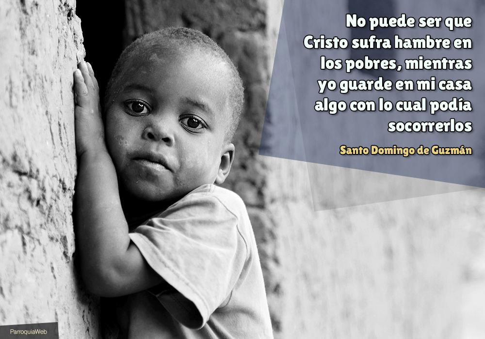 No puede ser que Cristo sufra hambre en los pobres, mientras yo guarde en mi casa algo con lo cual podía socorrerlos - Santo Domingo de Guzmán