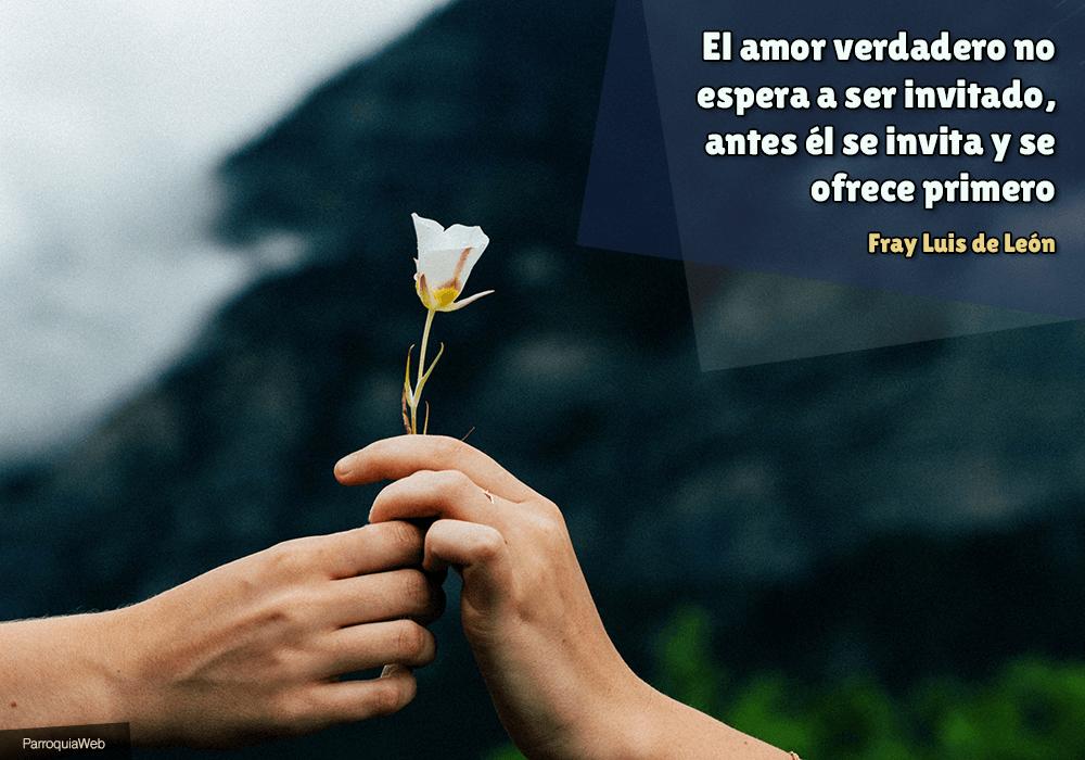 El amor verdadero no espera a ser invitado, antes él se invita y se ofrece primero - Fray Luis de León
