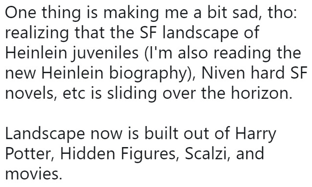 """One thing is making me a bit sad, tho: realizing that the SF landscape of Heinlein juveniles (I'm also reading the new Heinlein biography), Niven hard SF novels, etc is sliding over the horizon. Landscape now is built out of Harry Potter, Hidden Figures, Scalzi, and movies."""