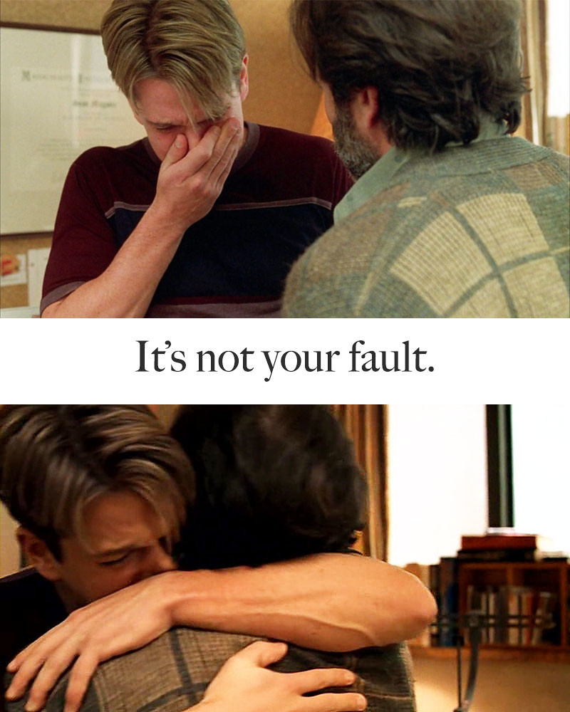 """It's not your fault."" (Good Will Hunting)"