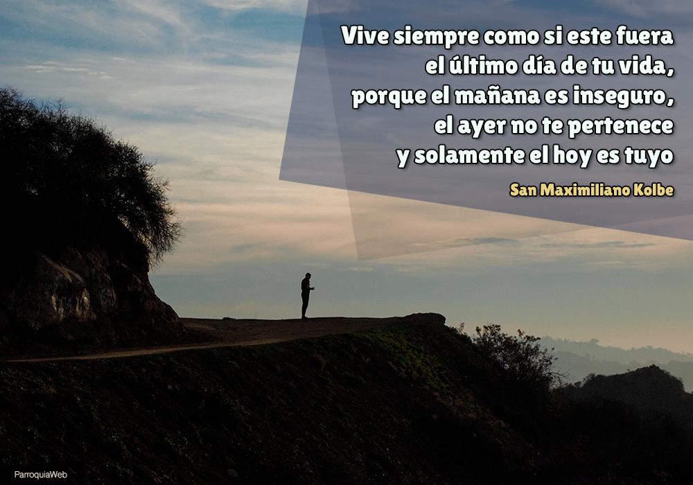 Vive siempre como si este fuera el último día de tu vida, porque el mañana es inseguro, el ayer no te pertenece y solamente el hoy es tuyo - San Maximiliano Kolbe