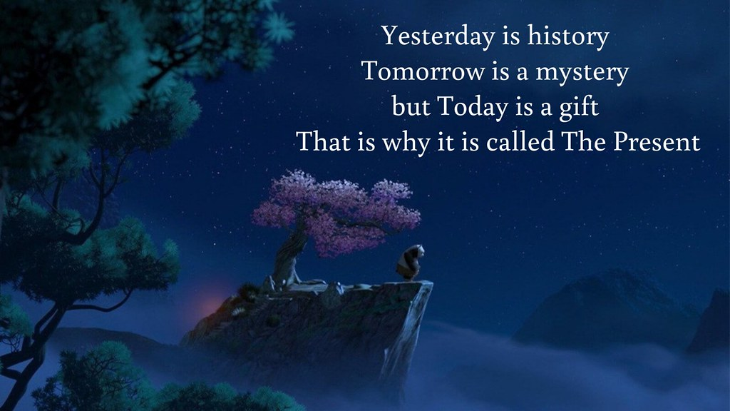Tomorrow is a mystery but today is a gift