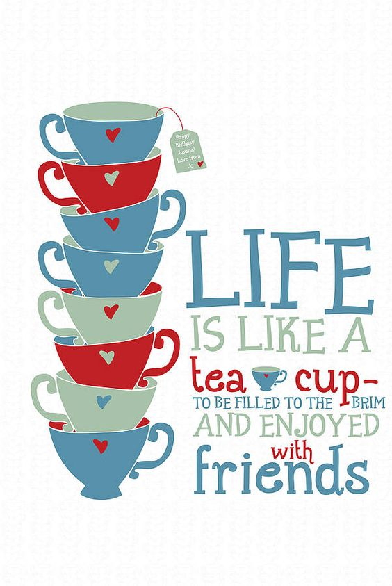 life is like a cup of tea, to be filled to the brimm and enjoyed with friends