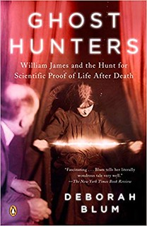 Ghost Hunters: William James and the Hunt for Scientific Proof of Life after Death - Deborah Blum