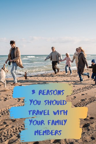 3 Reasons You Should Travel With Your Family Members