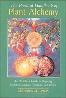The Practical Handbook of Plant Alchemy: An Herbalist's Guide to Preparing Medicinal Essences, Tinctures, and Elixirs - Manfred M. Junius