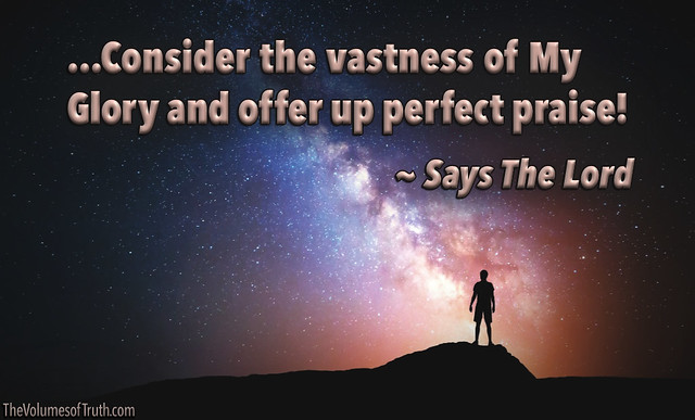 ...Consider the vastness of My Glory... ~ Says The Lord