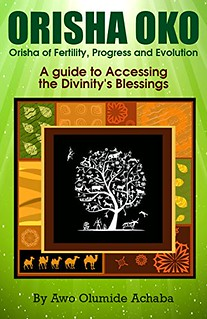 Orisha Oko – Orisha of Fertility, Progress and Evolution: A Guide to Accessing the Divinity's Blessings - Awo Olumide Achaba