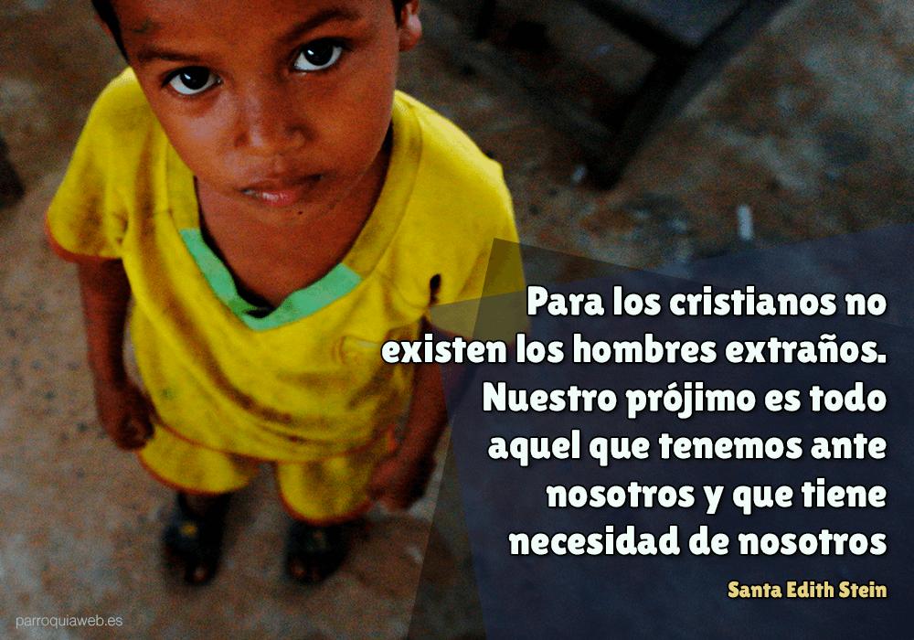Para los cristianos no existen los hombres extraños. Nuestro prójimo es todo aquel que tenemos ante nosotros y que tiene necesidad de nosotros - Santa Edith Stein