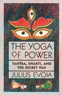 The Yoga of Power: Tantra, Shakti, and the Secret Way – Julius Evola