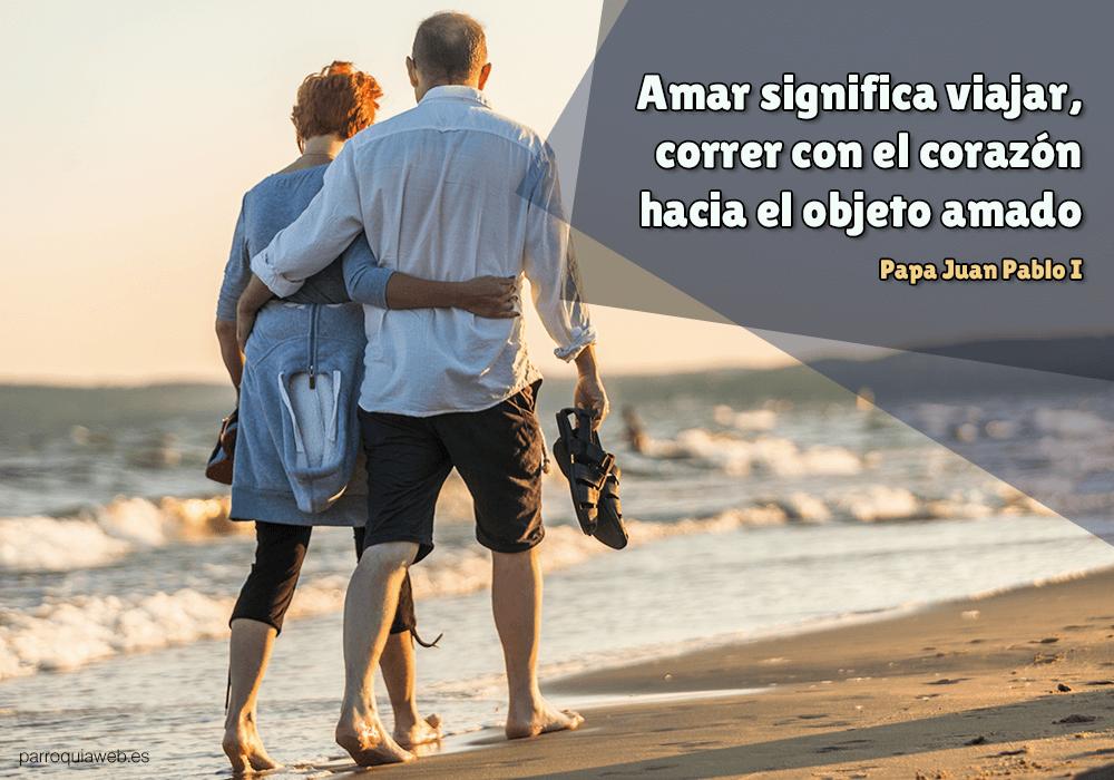 Amar significa viajar, correr con el corazón hacia el objeto amado - Papa Juan Pablo I
