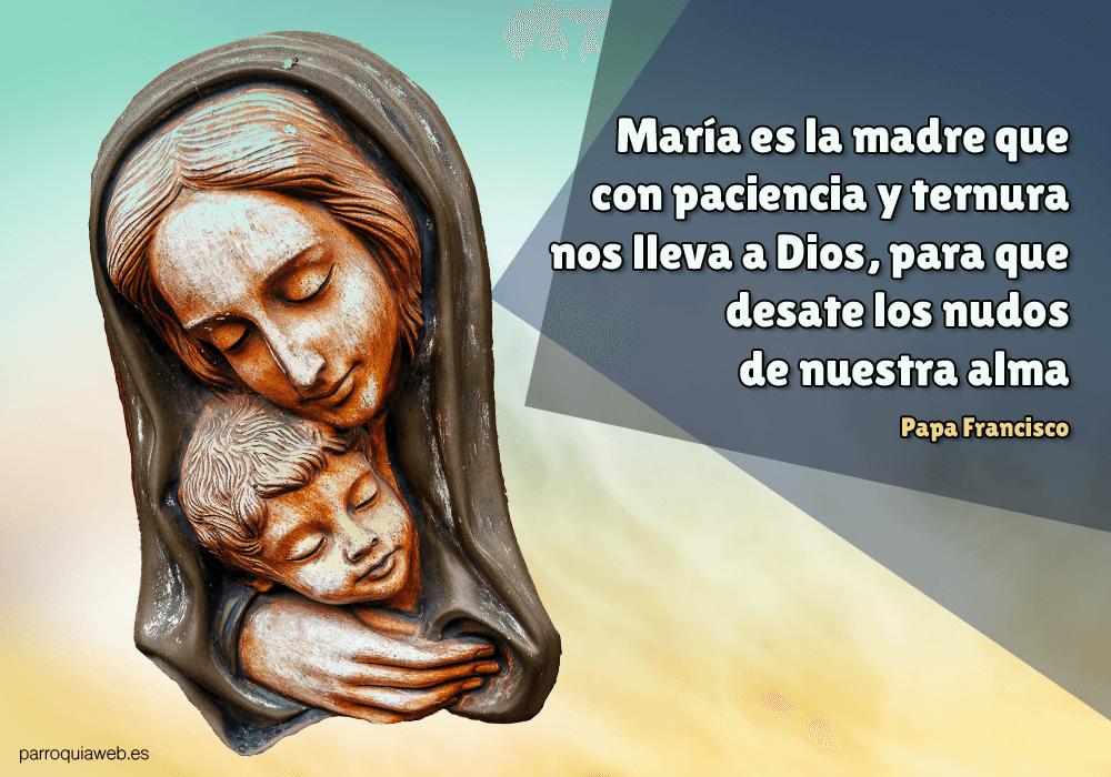María es la madre que con paciencia y ternura nos lleva a Dios, para que desate los nudos de nuestra alma - Papa Francisco