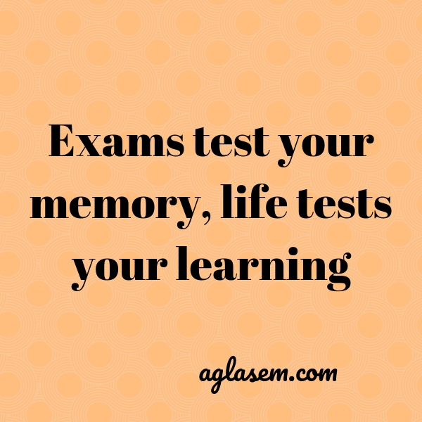 Exam test your memory, life tests your learning.