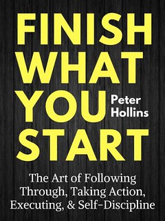 Finish What You Start: The Art of Following Through, Taking Action, Executing, & Self-Discipline - Peter Hollins
