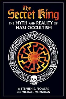 The Secret King: The Myth and Reality of Nazi Occultism – Michael Moynihan, Stephen E. Flowers