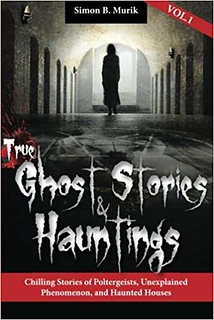 True Ghost Stories and Hauntings, Book 1: Chilling Stories of Poltergeists, Unexplained Phenomenon, and Haunted Houses -Simon Murik