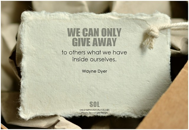 Wayne Dyer We can only give away to others what we have inside ourselves