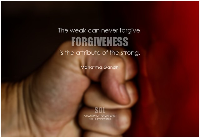Mahatma Gandhi The weak can never forgive. Forgiveness is the attribute of the strong.