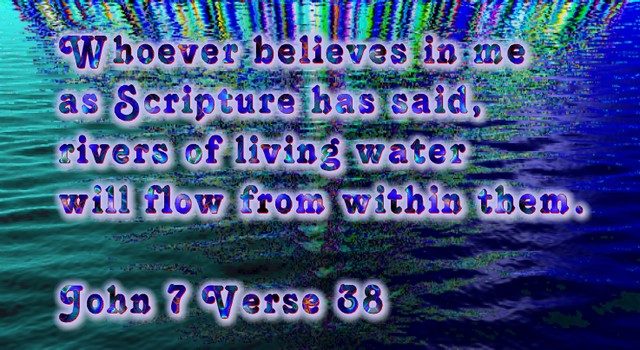 Whoever belives in me as Scripture has said, rivers of living water will flow from within them. John 7 Verse 38
