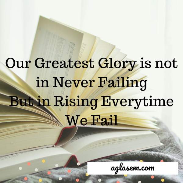 Our greatest glory is not in never failing but in rising everytime we fail.